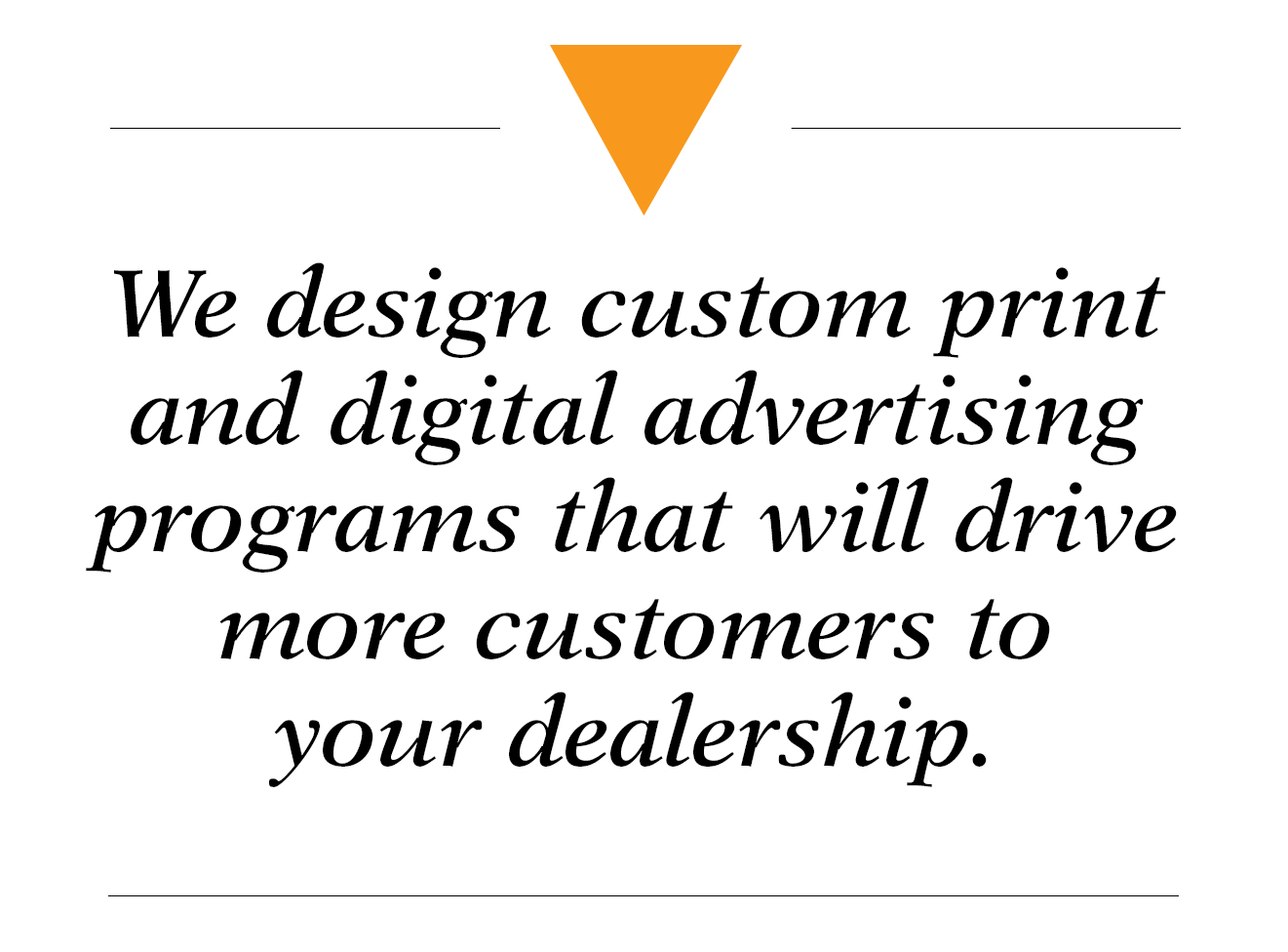 We design custom print and digital advertising programs that will drive more customers to your dealership.