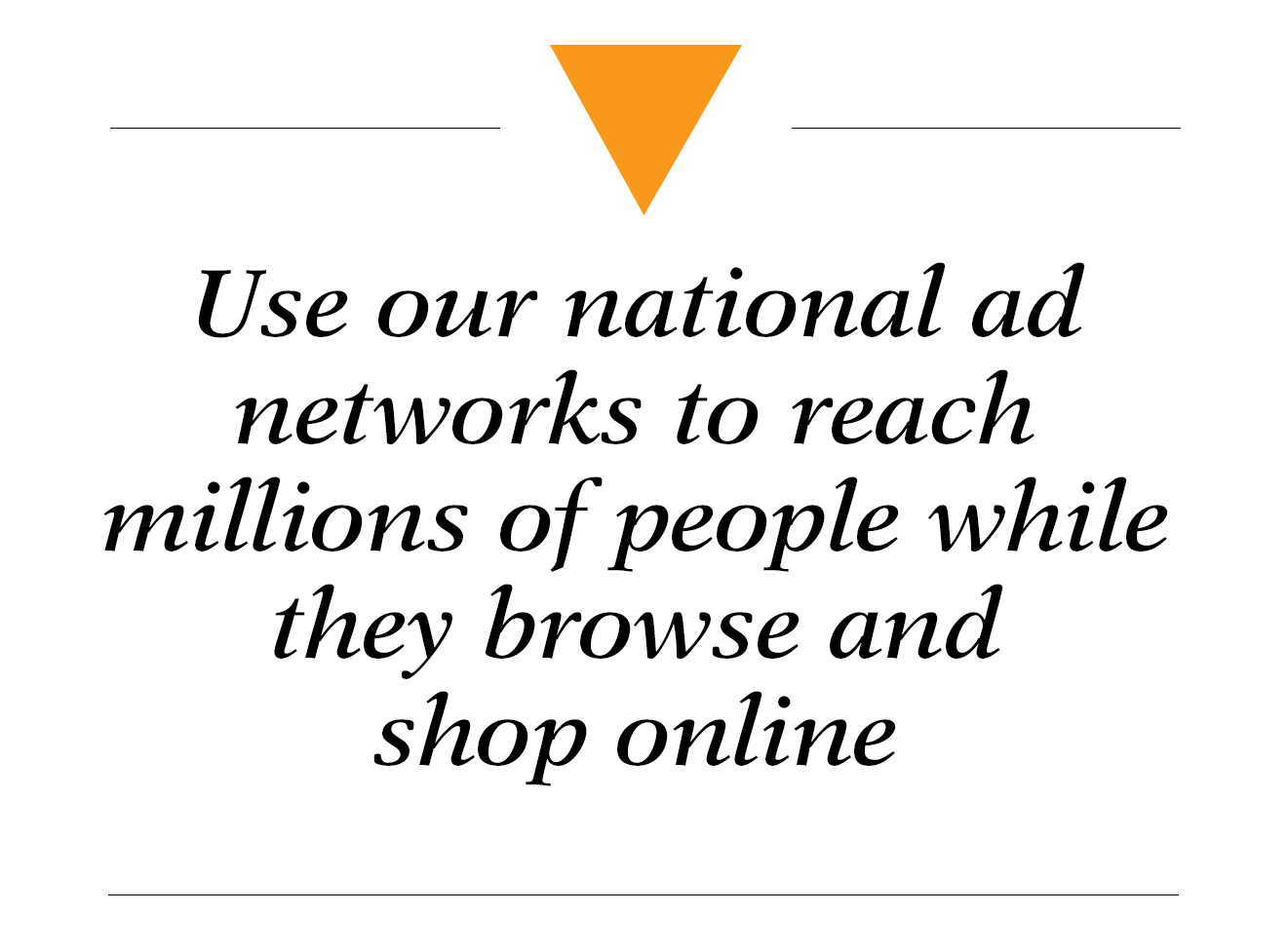 Use our national ad networks to reach millions of people while they browse and shop online - online display advertising