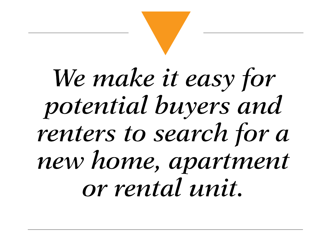 We make it easy for potential buyers and renters to search for a new home, apartment or rental unit - real estate solutions