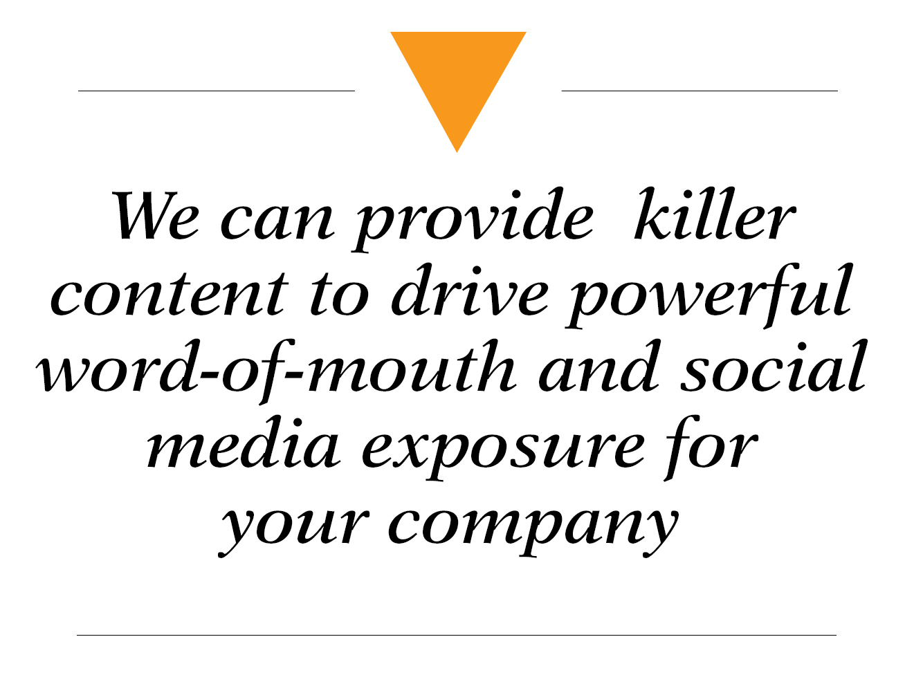 We can provide killer content to drive powerful word-of-mouth and social media exposure for your company - content marketing