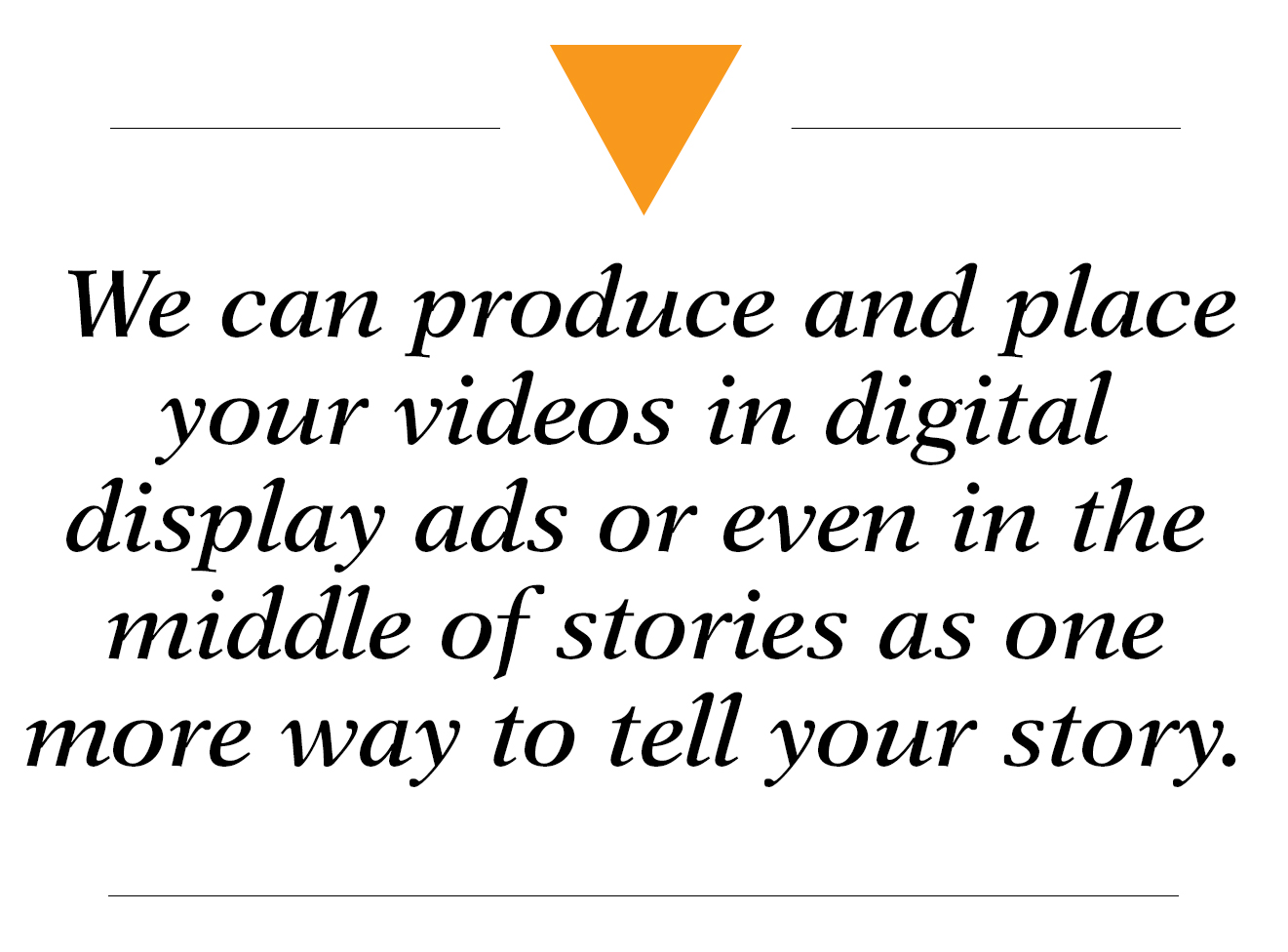 We can produce and place your videos in digital display ads or even in the middle of stories as one more way to tell your story - video marketing