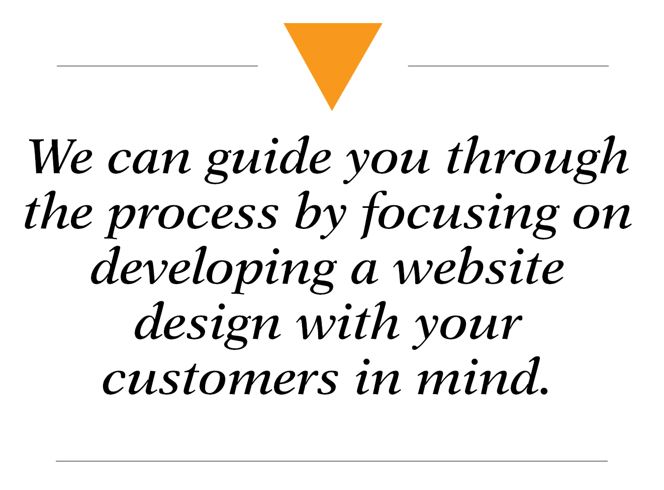 We can guide you through the process by focusing on developing a website design with your customers in mind - website development