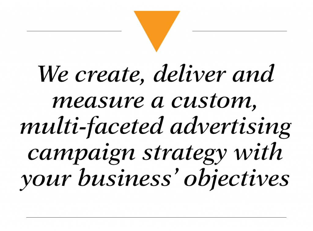 We create, deliver and measure a custom, multi-faceted advertising campaign strategy with your business' objectives - marketing strategy
