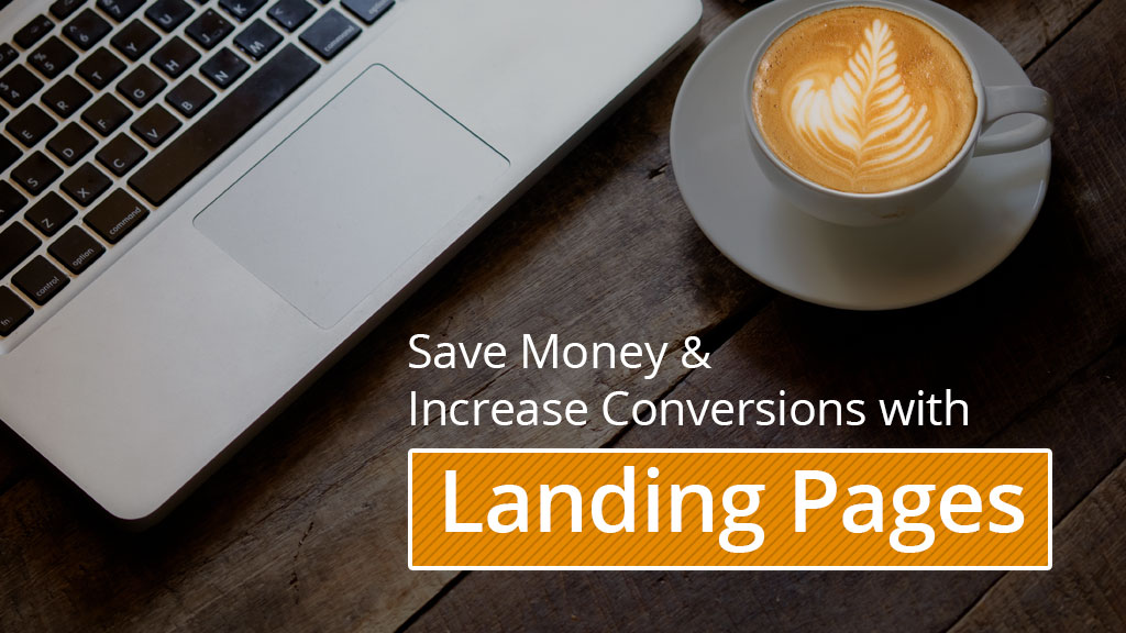 Save money and increase conversions with landing pages
